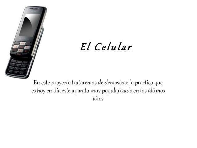 El Celular En este proyecto trataremos de demostrar lo practico que es hoy en día este aparato muy popularizado en los últ...