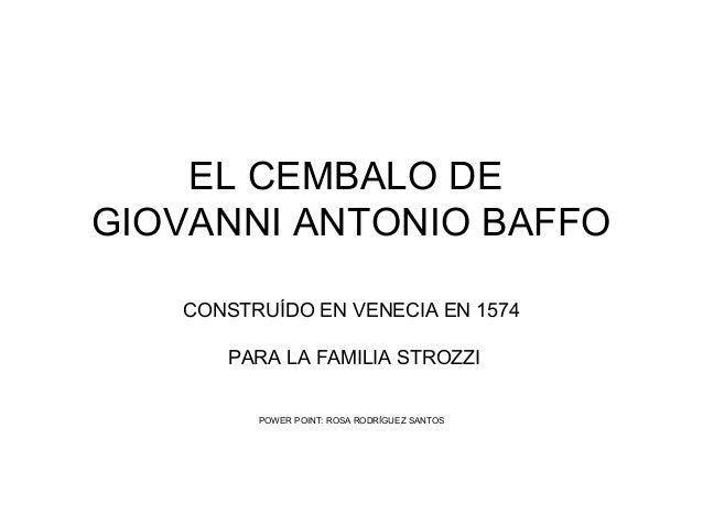 EL CEMBALO DE GIOVANNI ANTONIO BAFFO CONSTRUÍDO EN VENECIA EN 1574 PARA LA FAMILIA STROZZI POWER POINT: ROSA RODRÍGUEZ SAN...