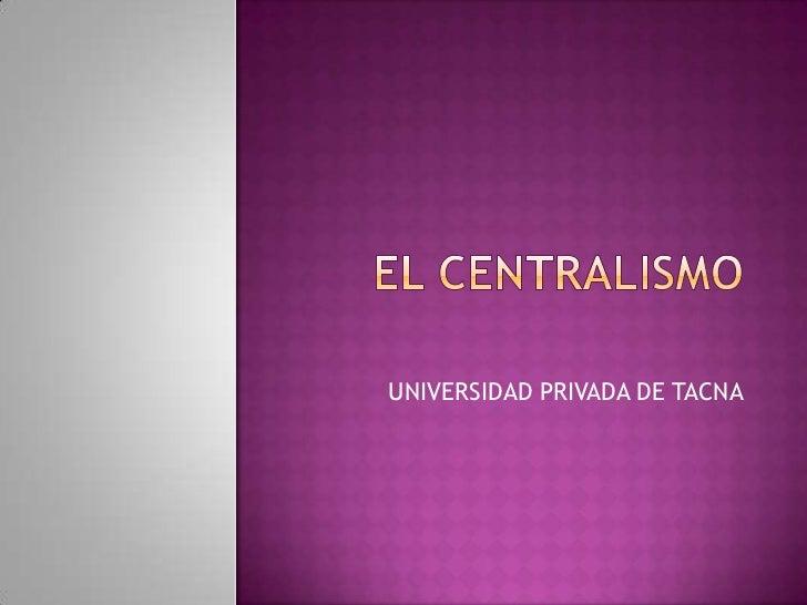 EL CENTRALISMO<br />UNIVERSIDAD PRIVADA DE TACNA<br />