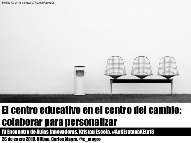 26 de enero 2018. Bilbao. Carlos Magro. @c_magro El centro educativo en el centro del cambio: colaborar para personalizar ...