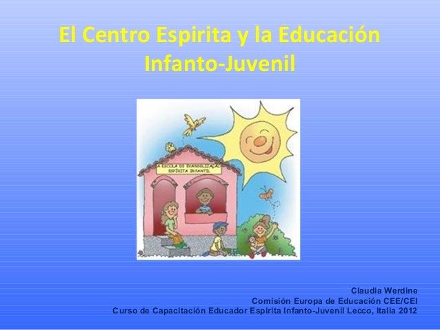 El Centro Espirita y la EducaciónInfanto-JuvenilClaudia WerdineComisión Europa de Educación CEE/CEICurso de Capacitación E...