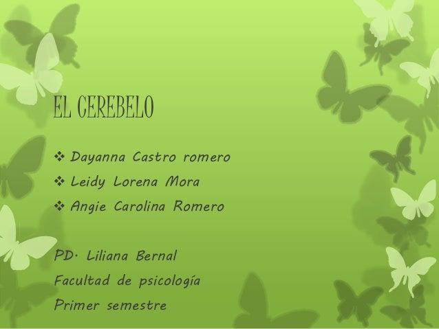 EL CEREBELO  Dayanna Castro romero  Leidy Lorena Mora  Angie Carolina Romero PD. Liliana Bernal Facultad de psicología ...
