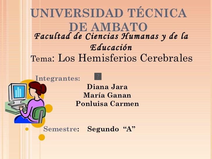 """UNIVERSIDAD TÉCNICA DE AMBATO Integrantes: Diana Jara María Ganan Ponluisa Carmen Semestre :  Segundo  """"A"""" Facultad de Cie..."""