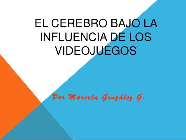 EL CEREBRO BAJO LA INFLUENCIA DE LOS VIDEOJUEGOS Por Marcela González G .