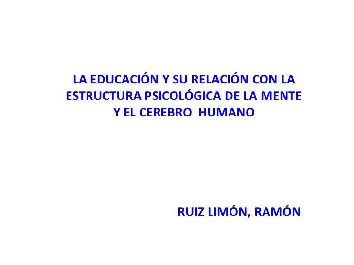LA EDUCACIÓN Y SU RELACIÓN CON LAESTRUCTURA PSICOLÓGICA DE LA MENTE       Y EL CEREBRO HUMANO                RUIZ LIMÓN, R...