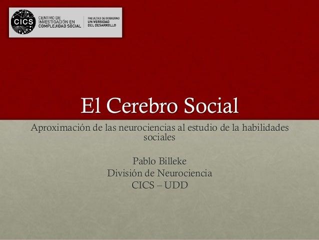 El Cerebro Social Aproximación de las neurociencias al estudio de la habilidades sociales Pablo Billeke División de Neuroc...