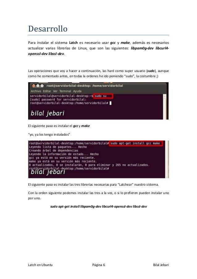 Latch en Ubuntu Página 6 Bilal Jebari Desarrollo Para instalar el sistema Latch es necesario usar gcc y make, además es ne...