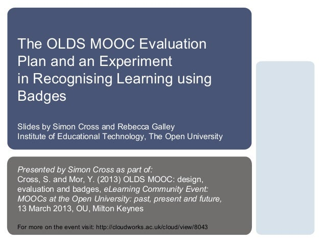 The OLDS MOOC EvaluationPlan and an Experimentin Recognising Learning usingBadgesSlides by Simon Cross and Rebecca GalleyI...