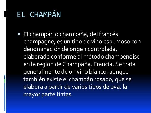 EL CHAMPÁN El champán o champaña, del francéschampagne, es un tipo de vino espumoso condenominación de origen controlada,...
