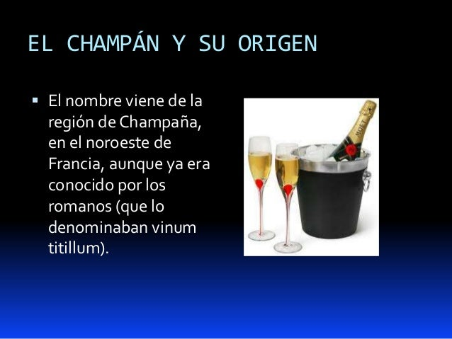 EL CHAMPÁN Y SU ORIGEN El nombre viene de laregión de Champaña,en el noroeste deFrancia, aunque ya eraconocido por losrom...