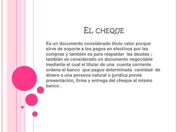 El cheque <br />Es un documento considerado titulo valor porque sirve de soporte a los pagos en efectivos por las compras ...
