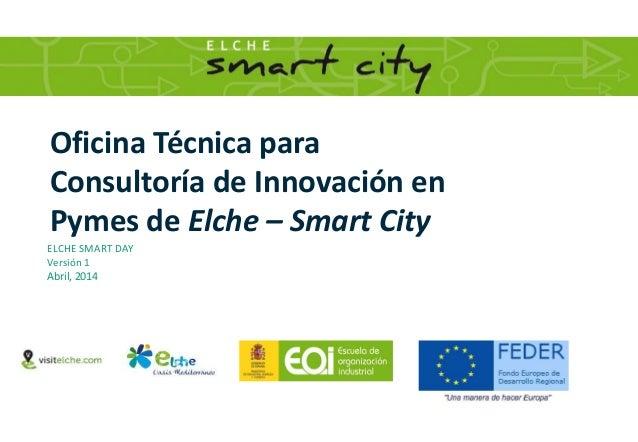 Oficina Técnica para Consultoría de Innovación en Pymes de Elche – Smart City ELCHE SMART DAY Versión 1 Abril, 2014
