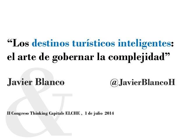 """""""Los destinos turísticos inteligentes: el arte de gobernar la complejidad"""" Javier Blanco @JavierBlancoH II Congreso Thinki..."""