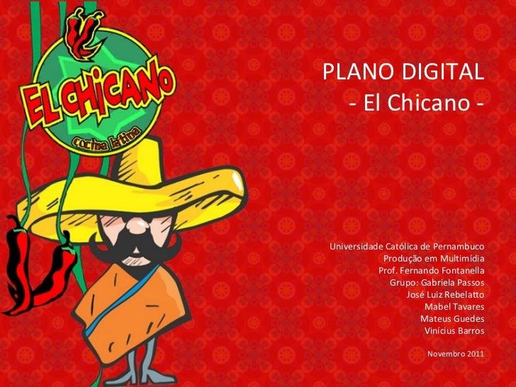 PLANO DIGITAL - El Chicano - Universidade Católica de Pernambuco Produção em Multimídia Prof. Fernando Fontanella Grupo: G...
