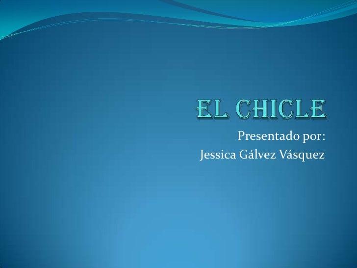 El chicle<br />Presentado por: <br />Jessica Gálvez Vásquez<br />