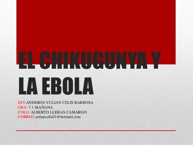 EL CHIKUGUNYA Y  LA EBOLA  EST:ANDEROS YULIAN CELIS BARBOSA  GRA: 7-1 MAÑANA  COLG: ALBERTO LLERAS CAMARGO  CORREO:yulianc...