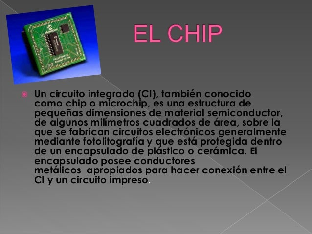  Un circuito integrado (CI), también conocido como chip o microchip, es una estructura de pequeñas dimensiones de materia...