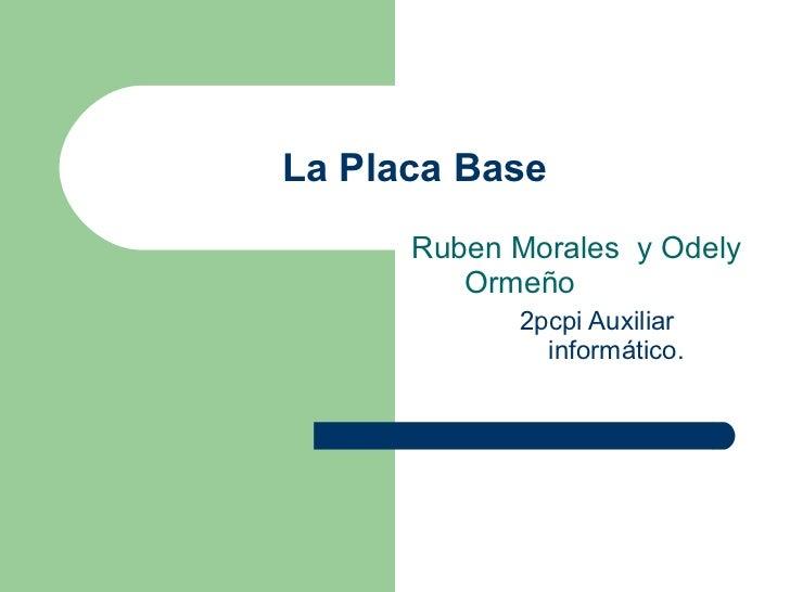 La Placa Base <ul><li>Ruben Morales  y Odely Ormeño </li></ul><ul><ul><li>2pcpi Auxiliar informático.  </li></ul></ul>