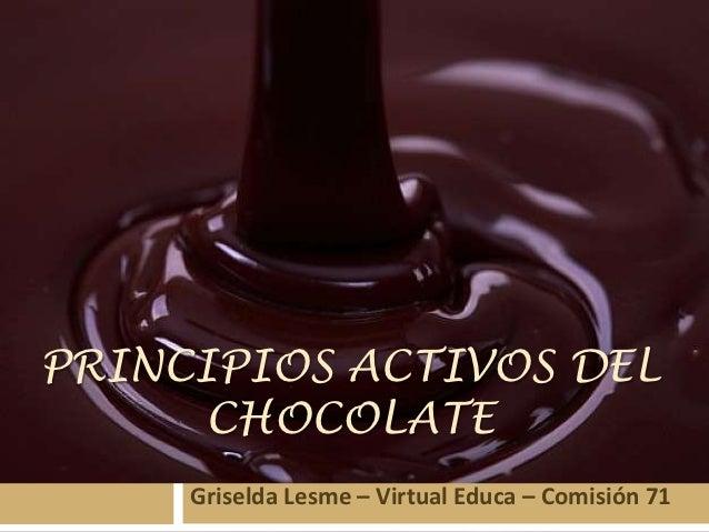 PRINCIPIOS ACTIVOS DEL     CHOCOLATE     Griselda Lesme – Virtual Educa – Comisión 71