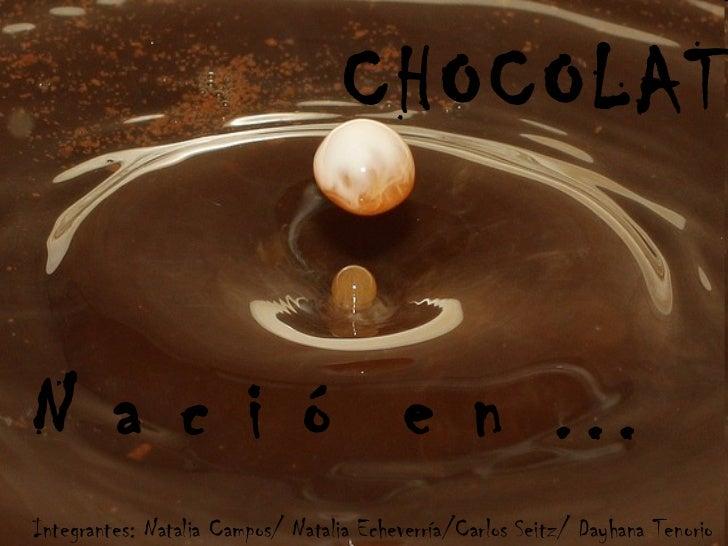 CHOCOLATE N a c i ó  e n … Integrantes: Natalia Campos/ Natalia Echeverría/Carlos Seitz/ Dayhana Tenorio