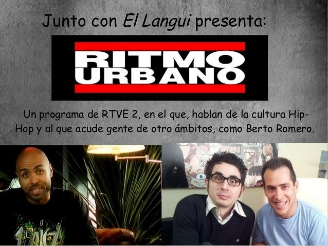 Junto con El Langui presenta: Un programa de RTVE 2, en el que, hablan de la cultura Hip-Hop y al que acude gente de otro ...