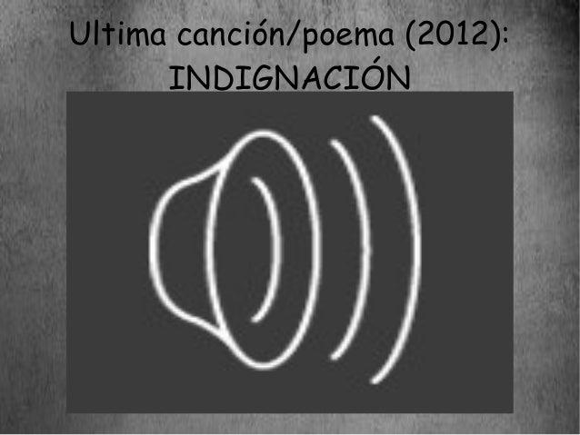 Ultima canción/poema (2012):      INDIGNACIÓN