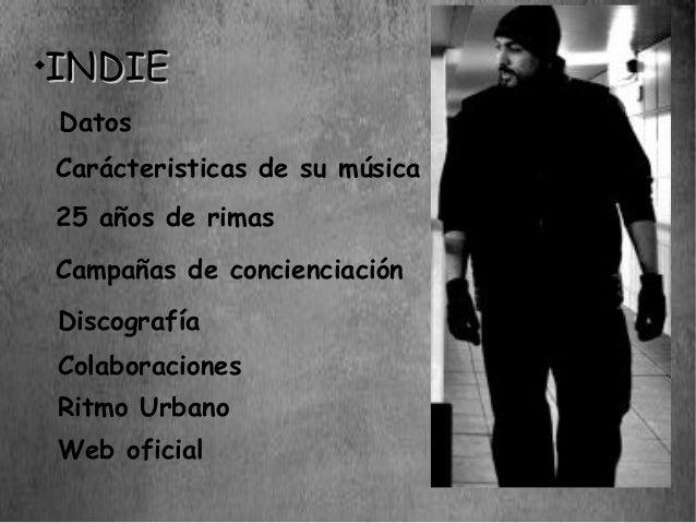     INDIE    Datos    Carácteristicas de su música    25 años de rimas    Campañas de concienciación    Discografía    Co...