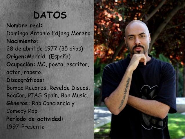 DATOSNombre real:Domingo Antonio Edjang MorenoNacimiento:28 de abril de 1977 (35 años)Origen:Madrid (España)Ocupación: MC,...