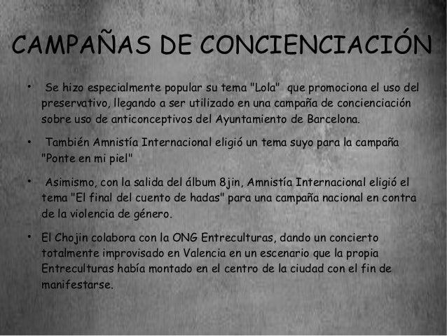 """CAMPAÑAS DE CONCIENCIACIÓN ●      Se hizo especialmente popular su tema """"Lola"""" que promociona el uso del     preservativo,..."""