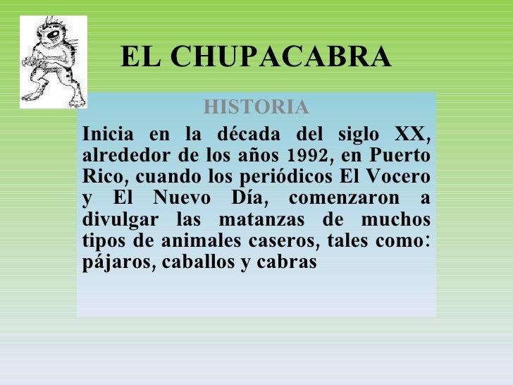 EL CHUPACABRA HISTORIA Inicia en la década del siglo XX, alrededor de los años 1992, en Puerto Rico, cuando los periódicos...