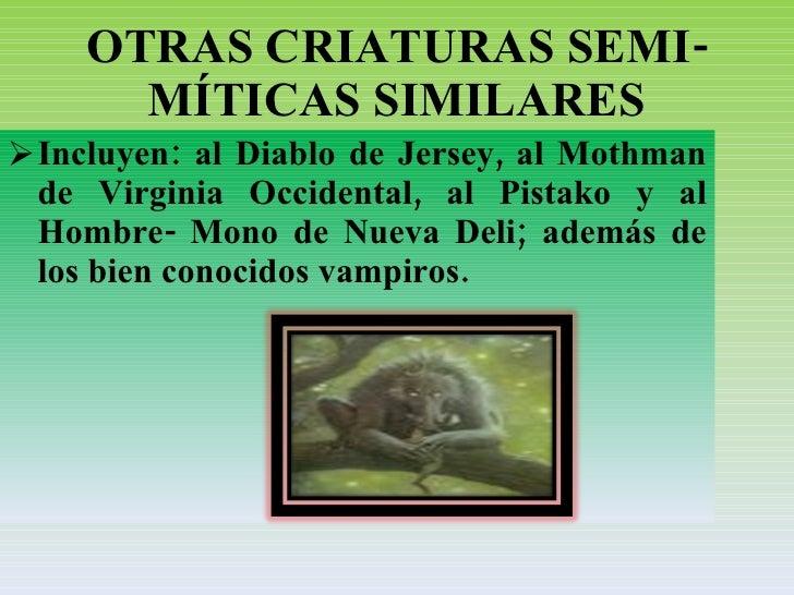 OTRAS CRIATURAS SEMI-MÍTICAS SIMILARES <ul><li>Incluyen: al Diablo de Jersey, al Mothman de Virginia Occidental, al Pistak...