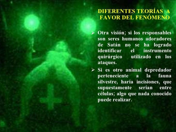 DIFERENTES TEORÍAS  A  FAVOR DEL FENÓMENO <ul><li>Otra visión; si los responsables son seres humanos adoradores de Satán n...