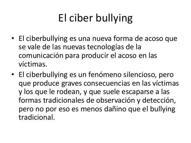 El ciber bullying • El ciberbullying es una nueva forma de acoso que se vale de las nuevas tecnologías de la comunicación ...