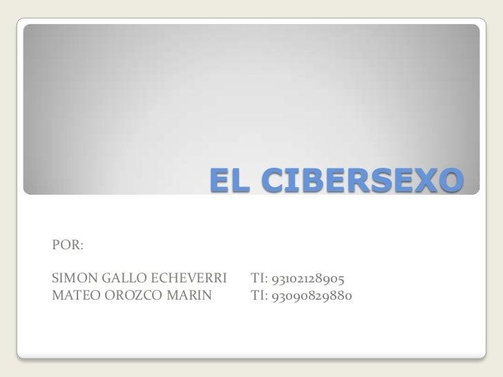 EL CIBERSEXO<br />POR:<br />SIMON GALLO ECHEVERRI TI: 93102128905 <br />MATEO OROZCO MARINTI: 93090829880<br />