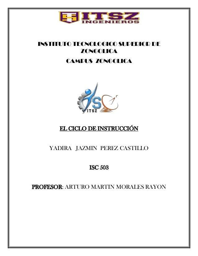 INSTITUTO TECNOLOGICO SUPERIOR DE ZONGOLICA CAMPUS ZONGOLICA  EL CICLO DE INSTRUCCIÓN YADIRA JAZMIN PEREZ CASTILLO ISC 503...