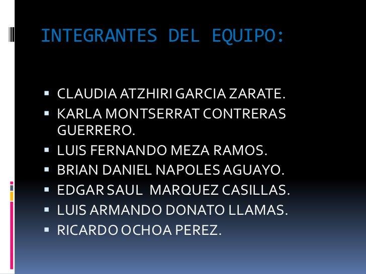 INTEGRANTES DEL EQUIPO: CLAUDIA ATZHIRI GARCIA ZARATE. KARLA MONTSERRAT CONTRERAS    GUERRERO.   LUIS FERNANDO MEZA RAM...