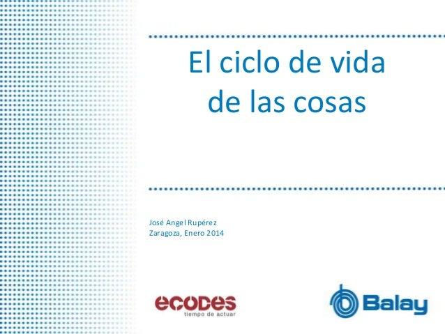 El ciclo de vida de las cosas  José Angel Rupérez Zaragoza, Enero 2014