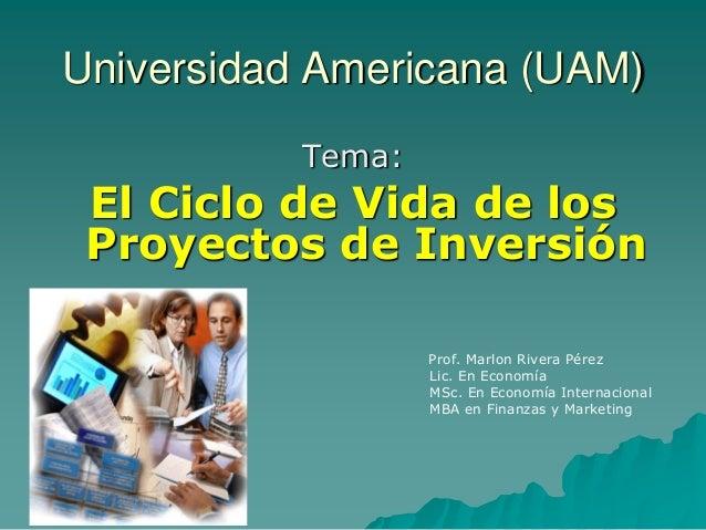 Universidad Americana (UAM) Tema: El Ciclo de Vida de los Proyectos de Inversión  Prof. Marlon Rivera Pérez  Lic. En Econo...