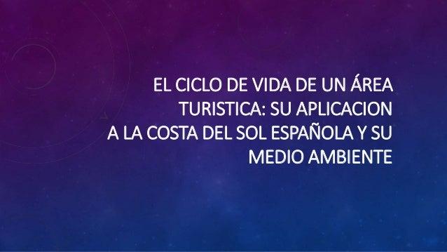 EL CICLO DE VIDA DE UN ÁREA  TURISTICA: SU APLICACION  A LA COSTA DEL SOL ESPAÑOLA Y SU  MEDIO AMBIENTE