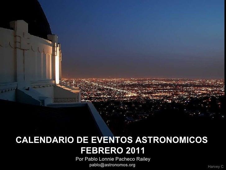 Por Pablo Lonnie Pacheco Railey pablo@astronomos.org  CALENDARIO DE EVENTOS ASTRONOMICOS  FEBRERO 2011 Harvey C