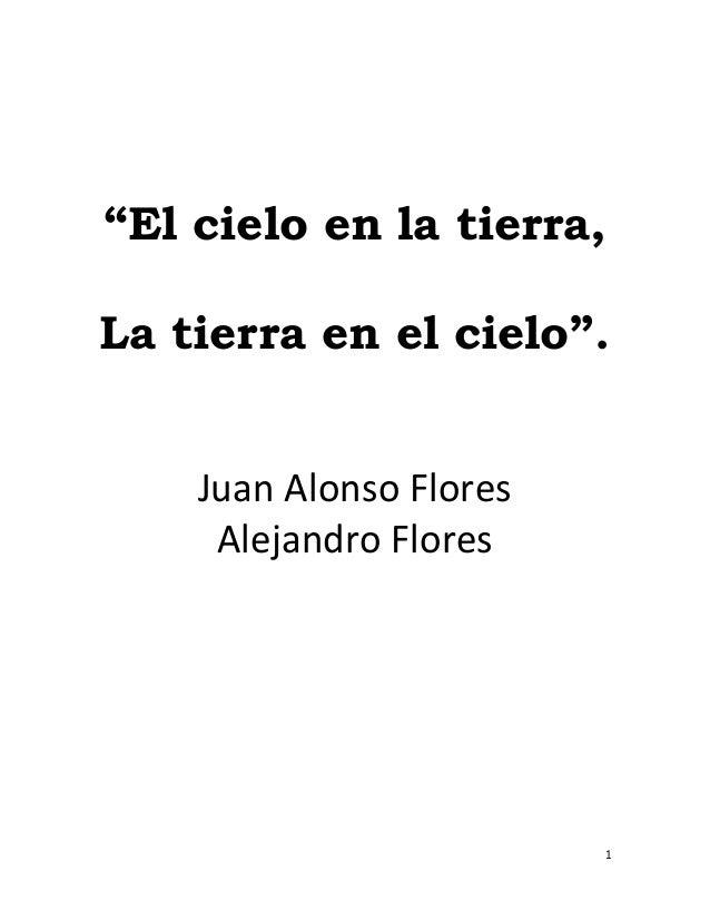 """1 """"El cielo en la tierra, La tierra en el cielo"""". Juan Alonso Flores Alejandro Flores"""