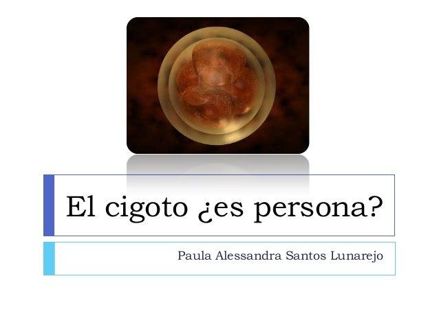 El cigoto ¿es persona? Paula Alessandra Santos Lunarejo