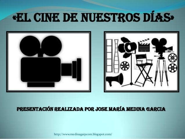 «EL CINE DE NUESTROS DÍAS»  Presentación realizada por jose maría medina garcia  http://www.medinagarpcom.blogspot.com/