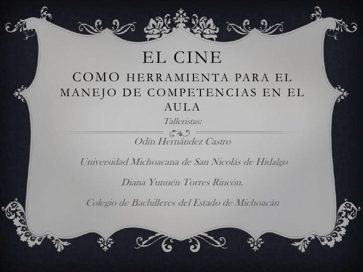 EL CINE como herramienta para el manejo de competencias EN EL AULA<br />Talleristas:<br />Odín Hernández Castro <br /> Uni...