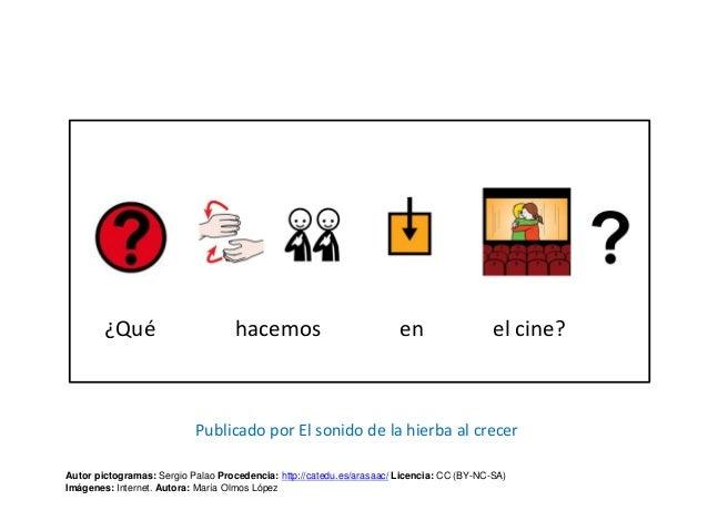 ¿Qué hacemos en el cine? Autor pictogramas: Sergio Palao Procedencia: http://catedu.es/arasaac/ Licencia: CC (BY-NC-SA) Im...