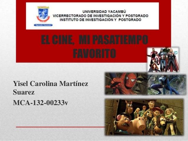 EL CINE, MI PASATIEMPO FAVORITO Yisel Carolina Martínez Suarez MCA-132-00233v