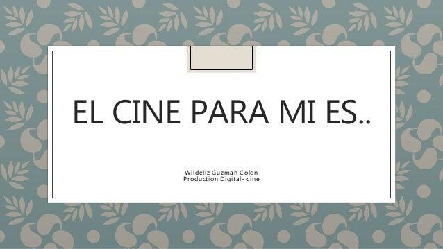 EL CINE PARA MI ES.. Wildeliz Guzman Colon Production Digital- cine