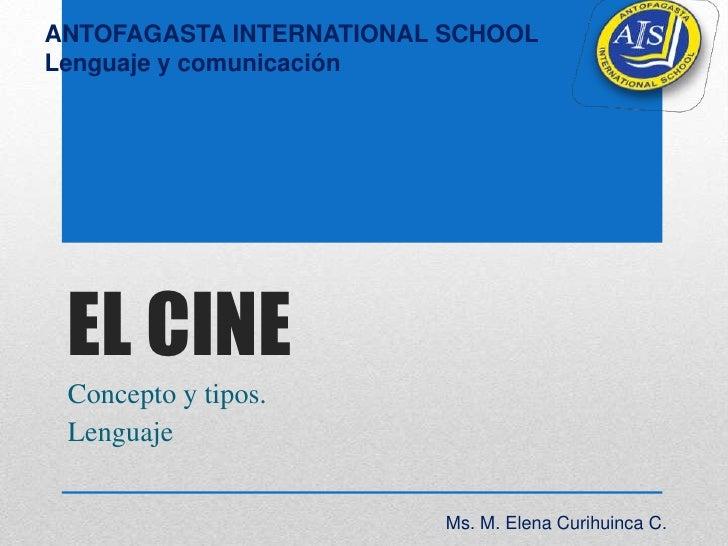 ANTOFAGASTA INTERNATIONAL SCHOOLLenguaje y comunicación EL CINE Concepto y tipos. Lenguaje                         Ms. M. ...