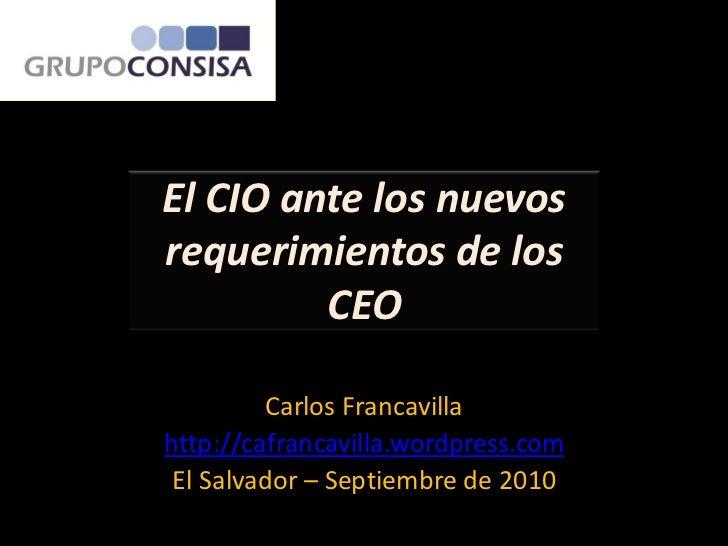 El CIO ante los nuevosrequerimientos de los         CEO         Carlos Francavillahttp://cafrancavilla.wordpress.com El Sa...