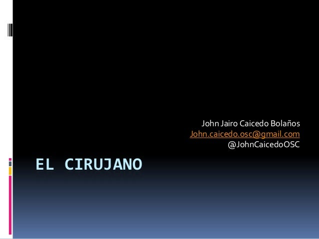 John Jairo Caicedo Bolaños              John.caicedo.osc@gmail.com                        @JohnCaicedoOSCEL CIRUJANO